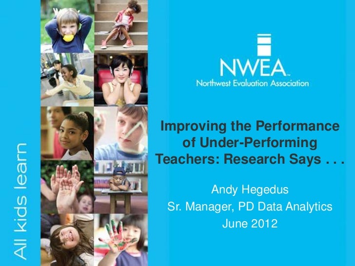 Improving the Performance    of Under-PerformingTeachers: Research Says . . .        Andy Hegedus Sr. Manager, PD Data Ana...