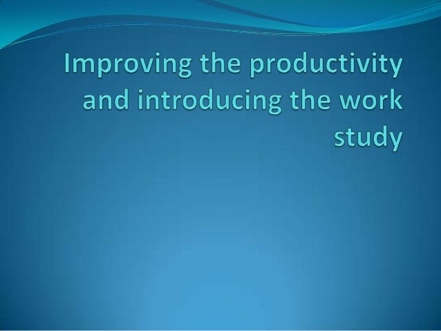contents How to improve work study? Reducing excess work content Reducing ineffective time Introduction to work study ...