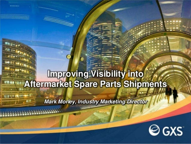 Mark Morley, Industry Marketing DirectorImproving Visibility intoAftermarket Spare Parts Shipments