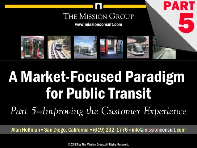 A Market-Focused Paradigm for Public Transit, pt. 5: Improving the Customer Experience 1© 1998-2013 by The Mission Group. ...