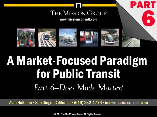 A Market-Focused Paradigm for Public Transit, pt. 6: Does Mode Matter? 1© 1998-2013 by The Mission Group. All rights reser...