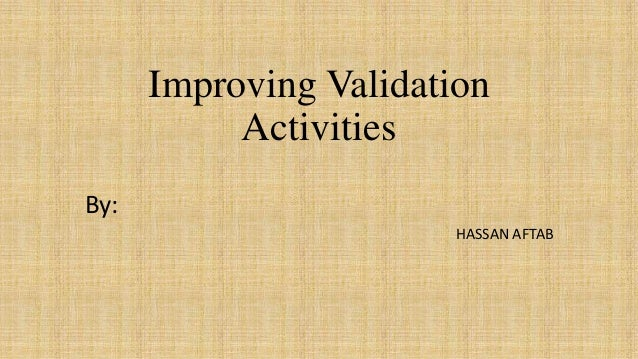 Improving Validation Activities By: HASSAN AFTAB
