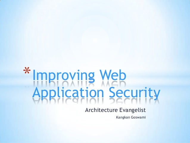 Architecture Evangelist Kangkan Goswami *Improving Web Application Security