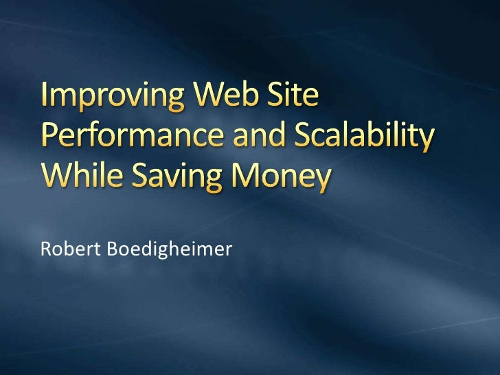 Improving Web Site Performance and Scalability While Saving Money<br />Robert Boedigheimer<br />