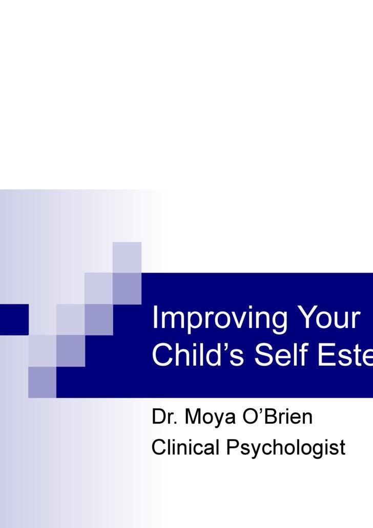 Improving Your Child's Self Esteem Dr. Moya O'Brien  Clinical Psychologist