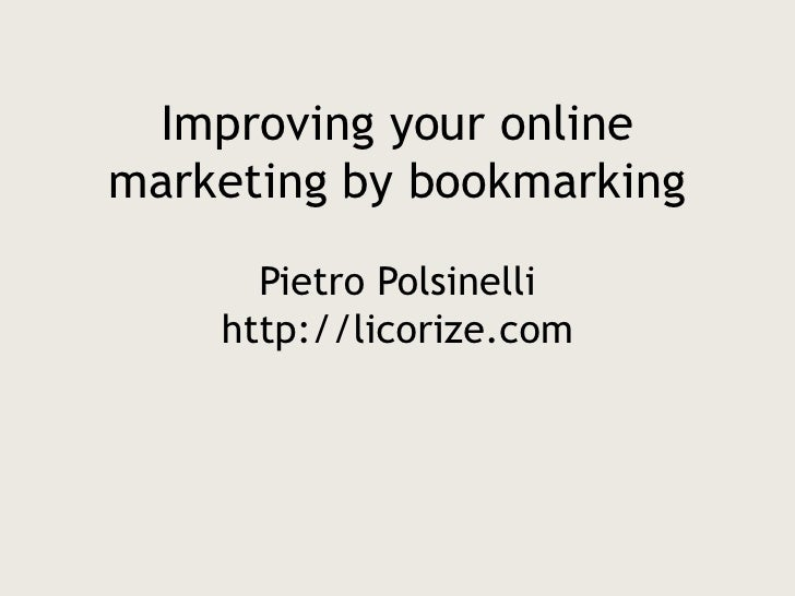 Improving your online marketing by bookmarkingPietro Polsinellihttp://licorize.com<br />