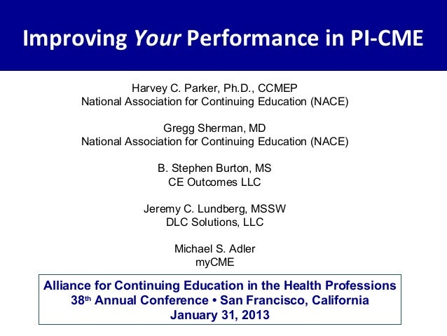 Improving Your Performance in PI-CME                 Harvey C. Parker, Ph.D., CCMEP       National Association for Continu...