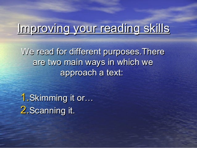 Improving your reading skillsWe read for different purposes.There  are two main ways in which we         approach a text:1...