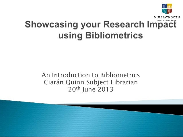 An Introduction to Bibliometrics Ciarán Quinn Subject Librarian 20th June 2013