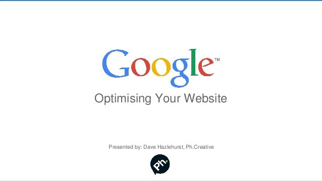 Optimising Your WebsitePresented by: Dave Hazlehurst, Ph.Creative