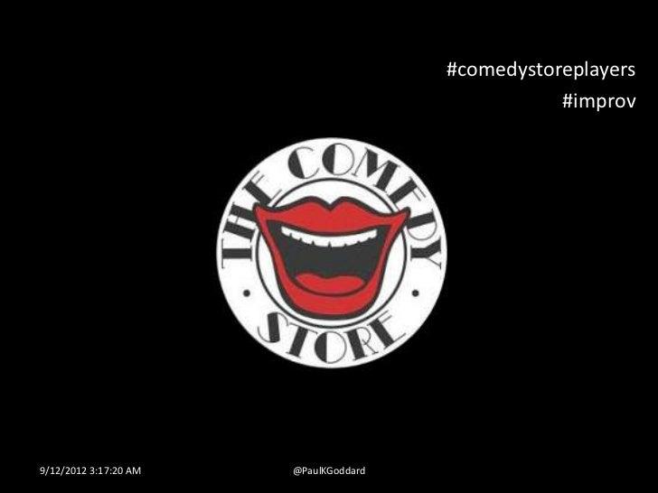 #comedystoreplayers                                                  #improv9/12/2012 3:17:20 AM   @PaulKGoddard