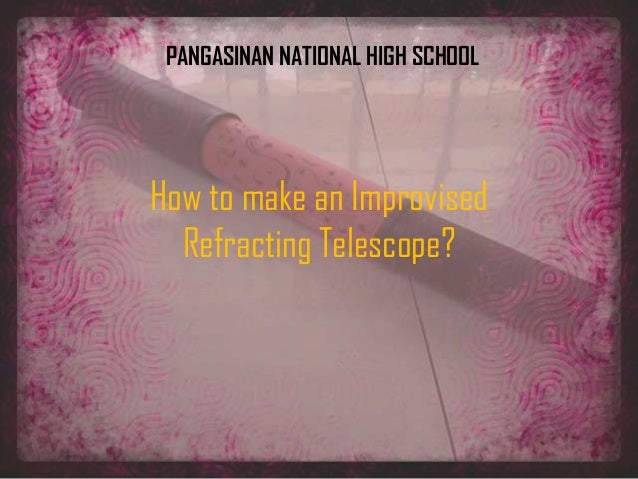 How to make an Improvised Refracting Telescope? PANGASINAN NATIONAL HIGH SCHOOL