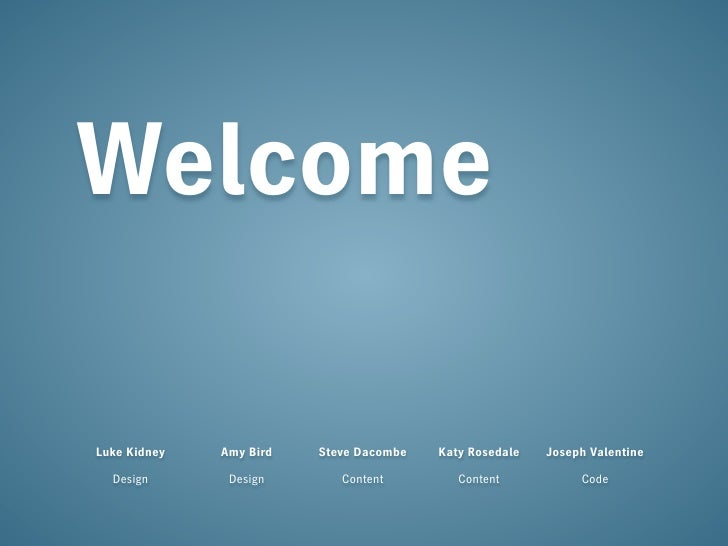 Welcome  Luke Kidney   Amy Bird   Steve Dacombe   Katy Rosedale   Joseph Valentine    Design       Design       Content   ...