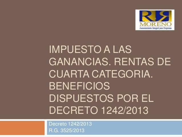 IMPUESTO A LAS GANANCIAS. RENTAS DE CUARTA CATEGORIA. BENEFICIOS DISPUESTOS POR EL DECRETO 1242/2013 Decreto 1242/2013 R.G...
