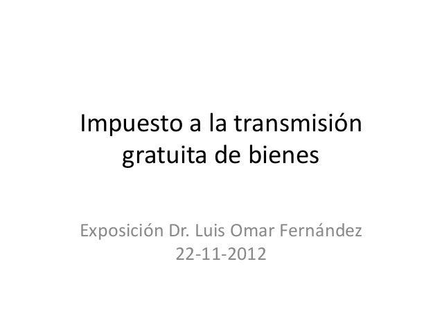 Impuesto a la transmisión   gratuita de bienesExposición Dr. Luis Omar Fernández            22-11-2012