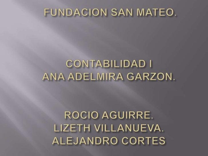 FUNDACION SAN MATEO.CONTABILIDAD IANA ADELMIRA GARZON.ROCIO AGUIRRE. LIZETH VILLANUEVA.ALEJANDRO CORTES<br />