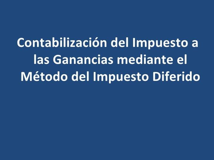 <ul><li>Contabilización del Impuesto a las Ganancias mediante el Método del Impuesto Diferido </li></ul>