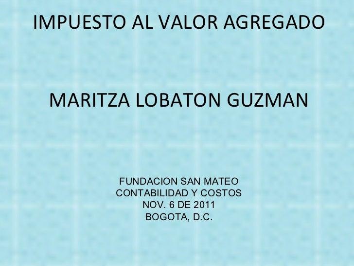 IMPUESTO AL VALOR AGREGADO MARITZA LOBATON GUZMAN FUNDACION SAN MATEO CONTABILIDAD Y COSTOS NOV. 6 DE 2011 BOGOTA, D.C.
