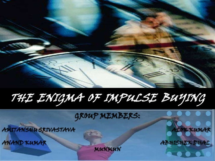 THE ENIGMA OF IMPULSE BUYING                    GROUP MEMBERS: AMITANSHU SRIVASTAVA                   ALOK KUMAR  ANAND KU...