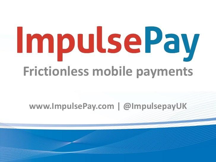 Frictionless mobile payments www.ImpulsePay.com | @ImpulsepayUK
