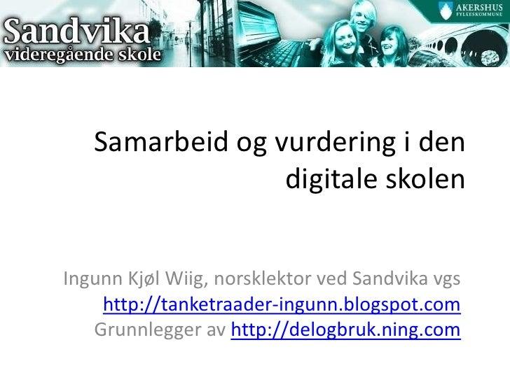 Samarbeid og vurdering i den digitale skolen<br />Ingunn Kjøl Wiig, norsklektor ved Sandvika vgs<br />http://tanketraader-...