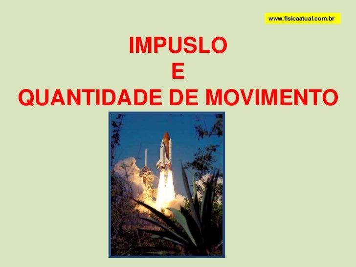 www.fisicaatual.com.br<br />IMPUSLO <br />E <br />QUANTIDADE DE MOVIMENTO<br />
