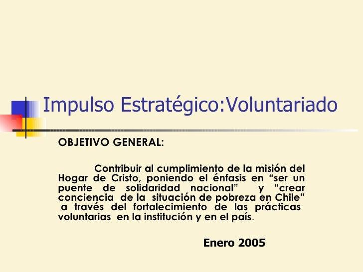 Impulso Estratégico:Voluntariado  OBJETIVO GENERAL: Contribuir al cumplimiento de la misión del Hogar de Cristo, poniendo ...