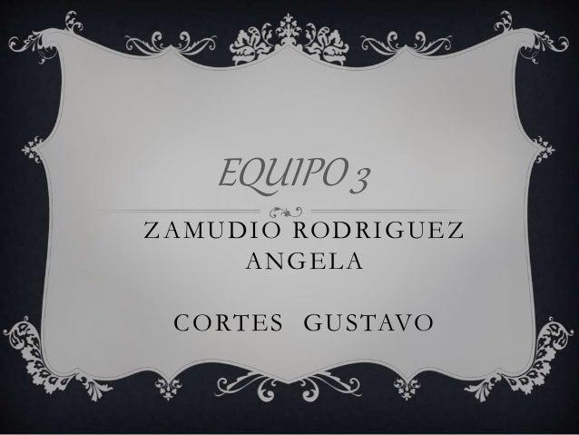 EQUIPO 3 ZAMUDIO RODRIGUEZ ANGELA CORTES GUSTAVO
