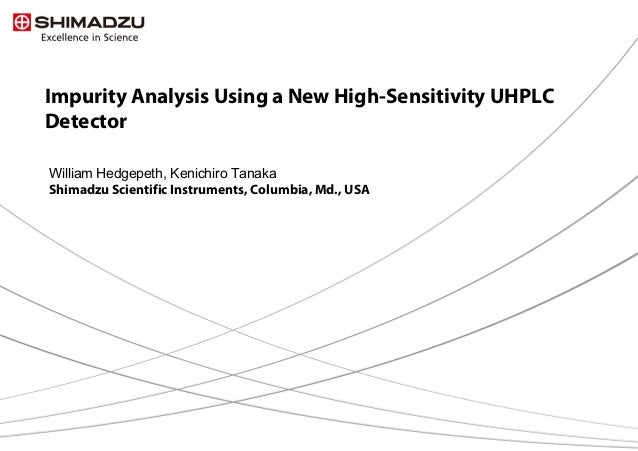1 / 13 Impurity Analysis Using a New High-Sensitivity UHPLC Detector William Hedgepeth, Kenichiro Tanaka Shimadzu Scientif...