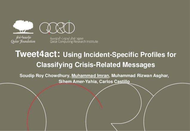 Tweet4act: Using Incident-Specific Profiles for Classifying Crisis-Related Messages Soudip Roy Chowdhury, Muhammad Imran, ...