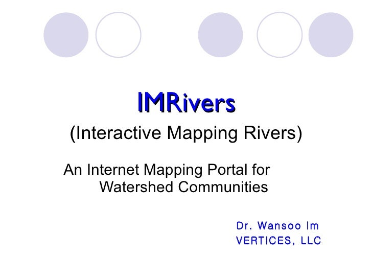 IMRivers (Interactive Mapping Rivers)  An Internet Mapping Portal for  Watershed Communities  Dr. Wansoo Im VERTICES, LLC