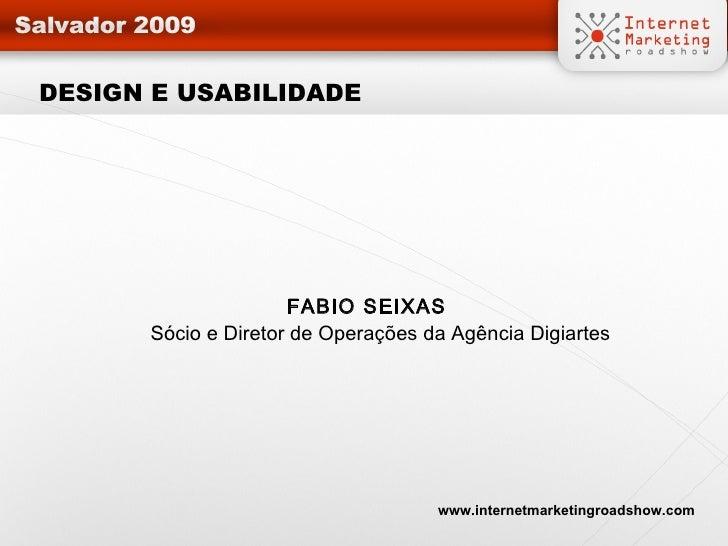 DESIGN E USABILIDADE <ul><li>FABIO SEIXAS Sócio e Diretor de Operações da Agência Digiartes </li></ul>www.internetmarketin...