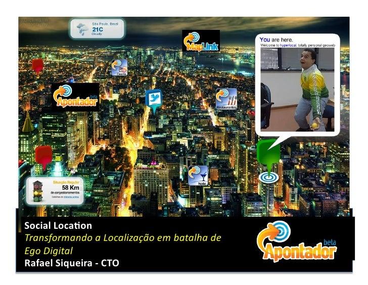 Social  Loca)on   Transformando  a  Localização  em  batalha  de     Ego  Digital   Rafael  Siquei...