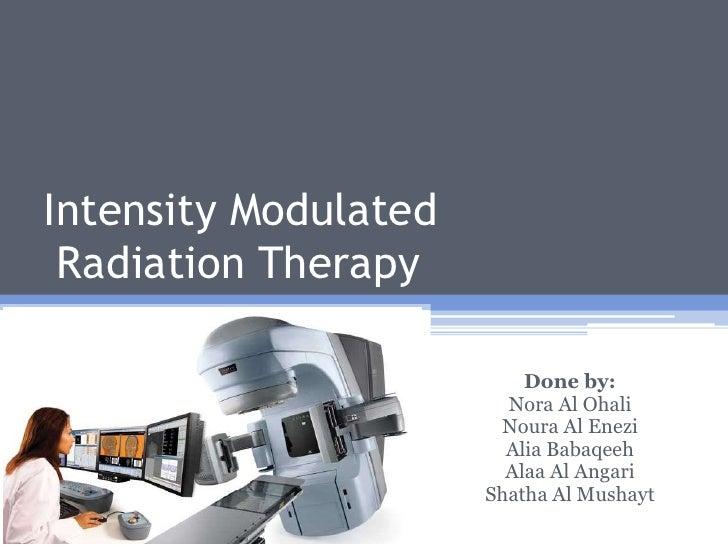 Intensity Modulated Radiation Therapy Done by: Nora Al Ohali Noura Al Enezi Alia Babaqeeh Alaa Al Angari Shatha Al Mushayt