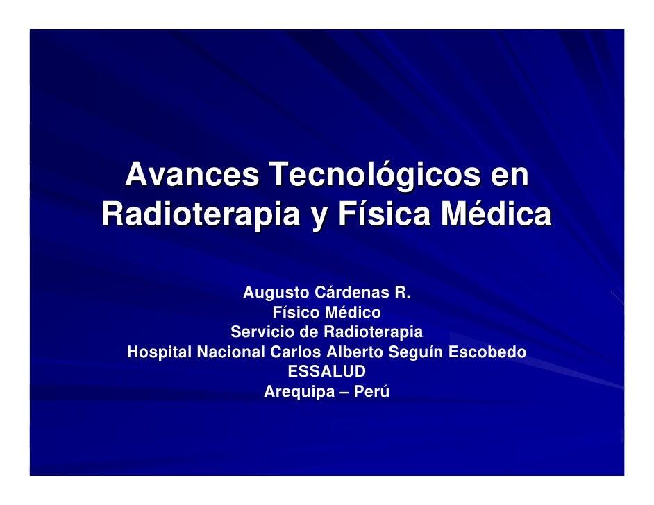 Avances Tecnológicos en Radioterapia y Física Médica                 Augusto Cárdenas R.                    Físico Médico ...