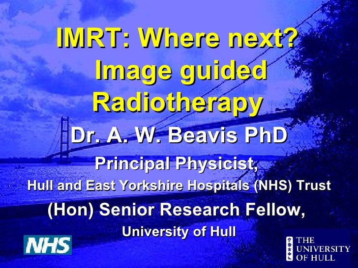 IMRT: Where next?  Image guided Radiotherapy Dr. A. W. Beavis PhD Principal Physicist,  Hull and East Yorkshire Hospitals ...