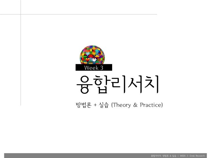 Week 3융합리서치방법론 + 실습 (Theory & Practice)                        융합리서치 방법론 & 실습 | WEEK 3 : Desk Research