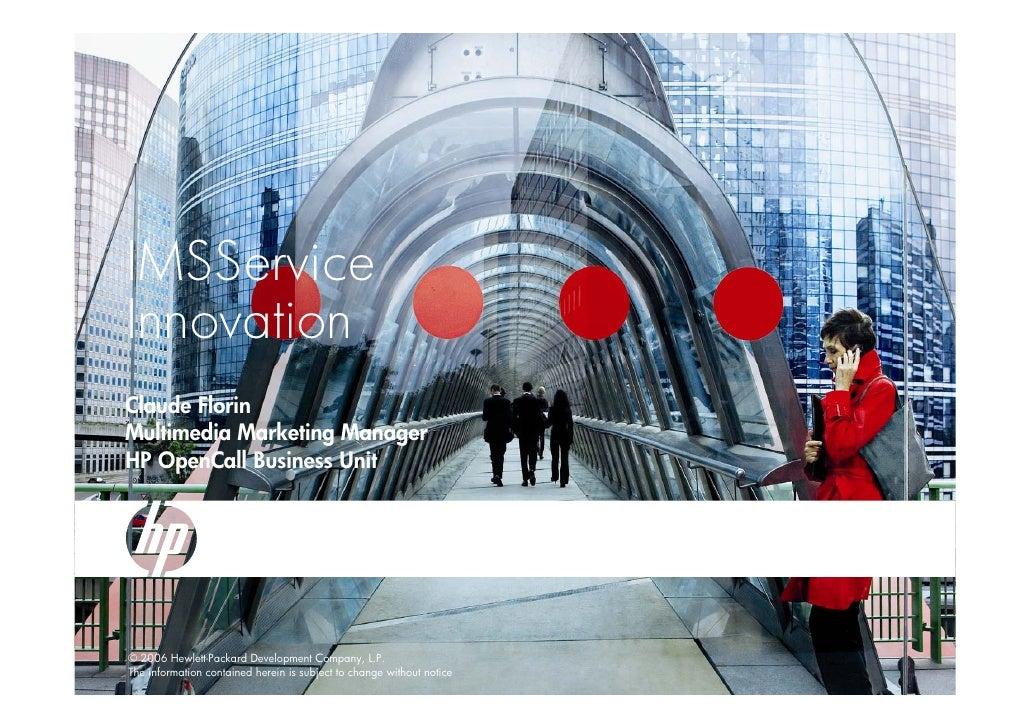 IMSService Innovation Claude Florin Multimedia Marketing Manager HP OpenCall Business Unit     © 2006 Hewlett-Packard Deve...