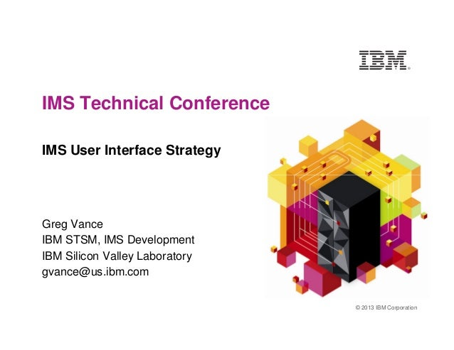 IMS Technical Conference IMS User Interface Strategy © 2013 IBM Corporation Greg Vance IBM STSM, IMS Development IBM Silic...
