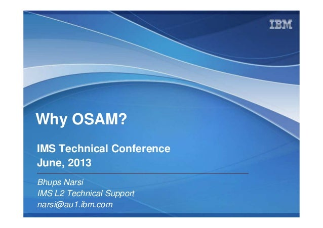 © 2009 IBM Corporation Why OSAM? Bhups Narsi IMS L2 Technical Support narsi@au1.ibm.com IMS Technical Conference June, 2013