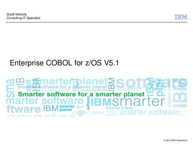 © 2013 IBM Corporation Enterprise COBOL for z/OS V5.1 Geoff Nicholls Consulting IT Specialist