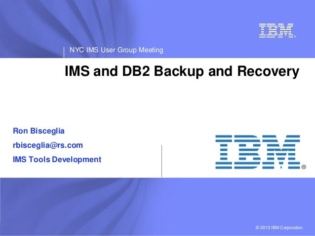 IBM Software NYC IMS User Group Meeting © 2013 IBM Corporation IMS and DB2 Backup and Recovery Ron Bisceglia rbisceglia@rs...