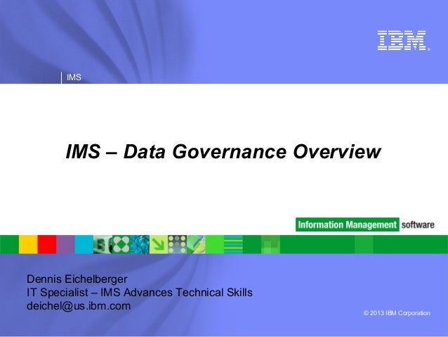 © 2013 IBM Corporation®IMSIMS – Data Governance OverviewDennis EichelbergerIT Specialist – IMS Advances Technical Skillsde...