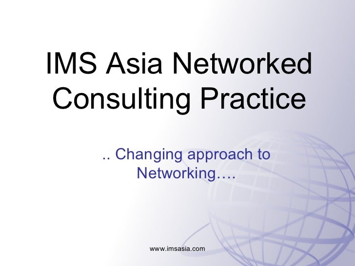 IMS Asia Networked Consulting Practice .. Changing approach to Networking…. www.imsasia.com