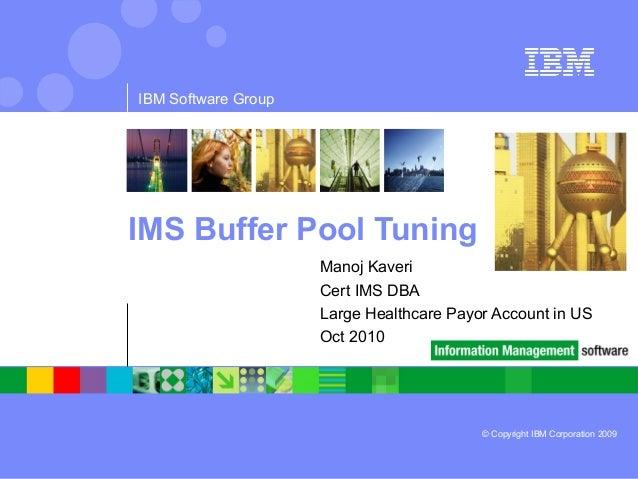 © Copyright IBM Corporation 2009 IBM Software Group IMS Buffer Pool Tuning Manoj Kaveri Cert IMS DBA Large Healthcare Payo...