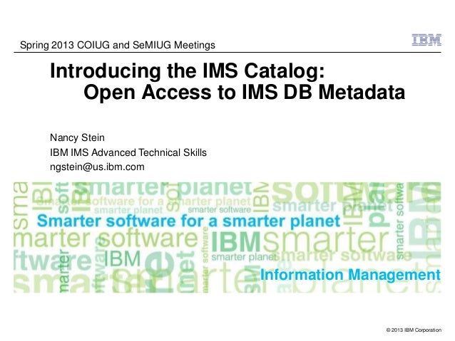 Spring 2013 COIUG and SeMIUG Meetings     Introducing the IMS Catalog:         Open Access to IMS DB Metadata     Nancy St...