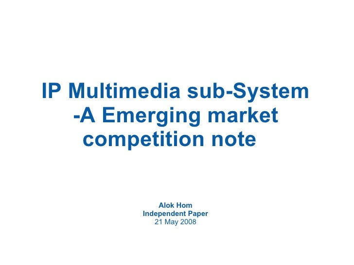 IP Multimedia sub-System -A Emerging market competition note  Alok Hom Independent Paper 21 May 2008