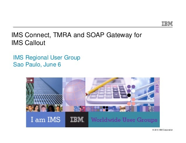 © 2013 IBM CorporationIMS Connect, TMRA and SOAP Gateway forIMS CalloutIMS Regional User GroupSao Paulo, June 6
