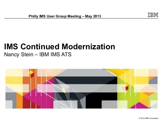 © 2012 IBM CorporationIMS Continued ModernizationNancy Stein – IBM IMS ATSPhilly IMS User Group Meeting – May 2013
