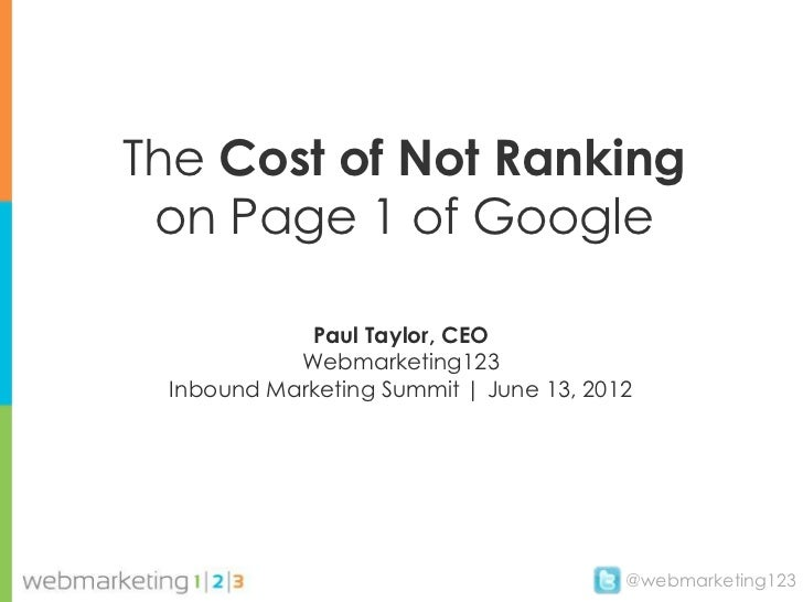 The Cost of Not Ranking on Page 1 of Google            Paul Taylor, CEO           Webmarketing123 Inbound Marketing Summit...